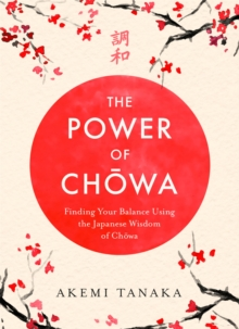 The Power of Chowa : Finding Your Balance Using the Japanese Wisdom of Chowa, Hardback Book