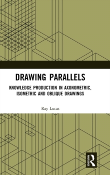 Drawing Parallels : Knowledge Production in Axonometric, Isometric and Oblique Drawings, Hardback Book
