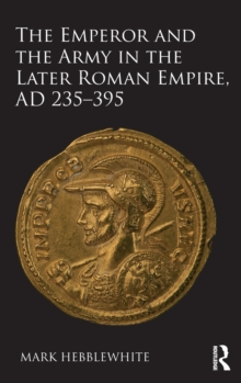 The Emperor and the Army in the Later Roman Empire, AD 235-395, Hardback Book