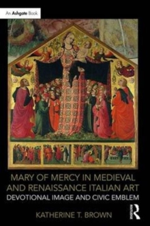 Mary of Mercy in Medieval and Renaissance Italian Art : Devotional image and civic emblem, Hardback Book