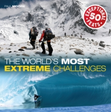 The World's Most Extreme Challenges : 50 Exceptional Feats of Endurance from Around the Globe, Hardback Book