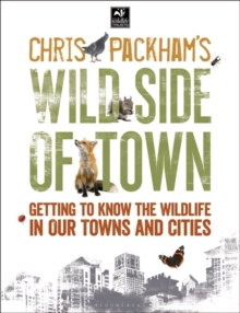 Chris Packham's Wild Side of Town : Getting to Know the Wildlife in Our Towns and Cities, Paperback Book