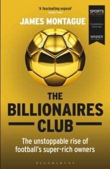 The Billionaires Club : The Unstoppable Rise of Football's Super-rich Owners WINNER FOOTBALL BOOK OF THE YEAR, SPORTS BOOK AWARDS 2018
