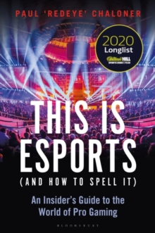 This is esports (and How to Spell it) - LONGLISTED FOR THE WILLIAM HILL SPORTS BOOK AWARD 2020 : An Insider's Guide to the World of Pro Gaming