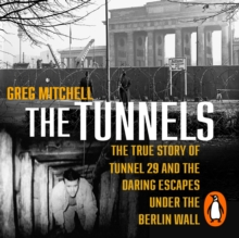 The Tunnels : The Untold Story of the Escapes Under the Berlin Wall