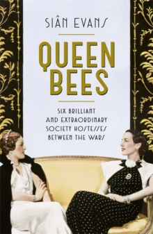 Queen Bees : Six Brilliant and Extraordinary Society Hostesses Between the Wars - A Spectacle of Celebrity, Talent, and Burning Ambition, Hardback Book