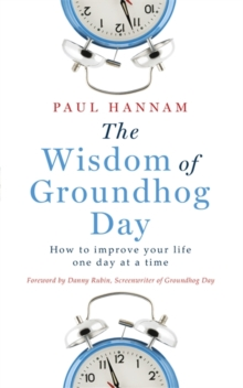The Wisdom of Groundhog Day : How to Improve Your Life One Day at a Time, Paperback Book