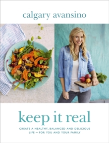 Keep it Real : Create a Healthy, Balanced and Delicious Life - For You and Your Family, Hardback Book