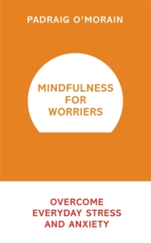 Mindfulness for Worriers : Overcome Everyday Stress and Anxiety, Paperback Book