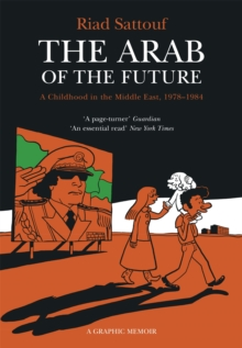 The Arab of the Future : Volume 1: A Childhood in the Middle East, 1978-1984 - A Graphic Memoir, Paperback Book
