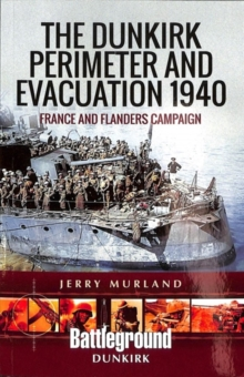 The Dunkirk Perimeter and Evacuation 1940 : France and Flanders Campaign