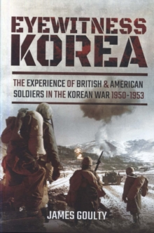 Eyewitness Korea : The Experience of British and American Soldiers in the Korean War 1950-1953