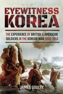 Eyewitness Korea : The Experience of British and American Soldiers in the Korean War, 1950-1953
