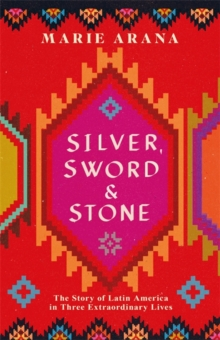 Silver, Sword and Stone : The Story of Latin America in Three Extraordinary Lives, Hardback Book