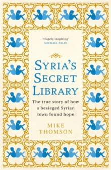 Syria's Secret Library : The true story of how a besieged Syrian town found hope, Hardback Book