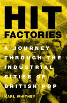 Hit Factories : A Journey Through the Industrial Cities of British Pop, Hardback Book