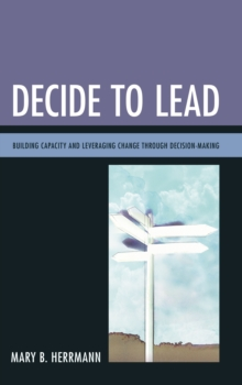 Decide to Lead : Building Capacity and Leveraging Change Through Decision-Making, Paperback / softback Book