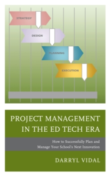 Project Management in the Ed Tech Era : How to Successfully Plan and Manage Your School's Next Innovation, Hardback Book