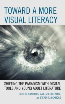 Toward a More Visual Literacy : Shifting the Paradigm with Digital Tools and Young Adult Literature, Paperback / softback Book