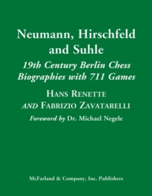 Neumann, Hirschfeld and Suhle : 19th Century Berlin Chess Biographies with 711 Games, Hardback Book