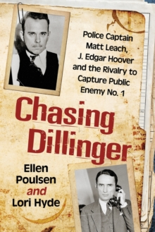 Chasing Dillinger : Police Captain Matt Leach, J. Edgar Hoover and the Rivalry to Capture Public Enemy Number 1, Paperback / softback Book