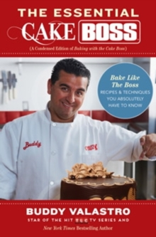 The Essential Cake Boss (A Condensed Edition of Baking with the Cake Boss) : Bake Like The Boss--Recipes & Techniques You Absolutely Have to Know, Paperback Book