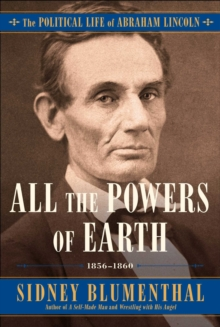 All the Powers of Earth : The Political Life of Abraham Lincoln Vol. III, 1856-1860, Hardback Book