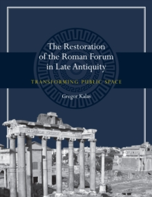 The Restoration of the Roman Forum in Late Antiquity : Transforming Public Space, Paperback / softback Book
