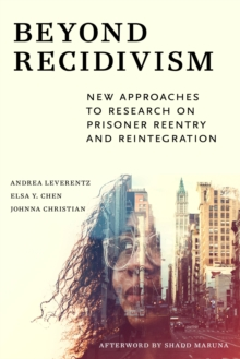 Beyond Recidivism : New Approaches to Research on Prisoner Reentry and Reintegration, Paperback / softback Book