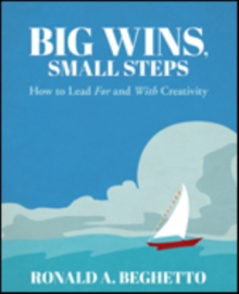Big Wins, Small Steps : How to Lead For and With Creativity, Paperback / softback Book