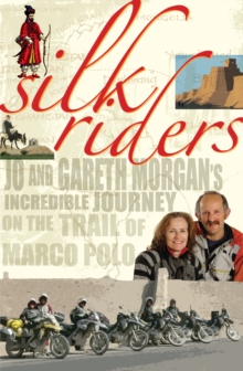 Silk Riders : Jo and Gareth Morgan's Incredible Journey on the Trail of Marco Polo