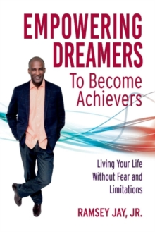 Empowering Dreamers to Become Achievers : Living Your Life Without Fear and Limitations, Paperback / softback Book