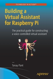 Building a Virtual Assistant for Raspberry Pi : The practical guide for constructing a voice-controlled virtual assistant, Paperback / softback Book
