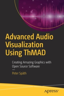 Advanced Audio Visualization Using ThMAD : Creating Amazing Graphics with Open Source Software, Paperback / softback Book