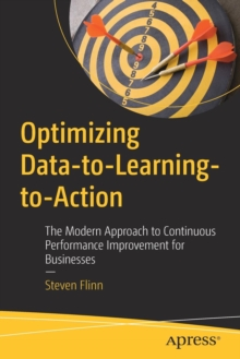 Optimizing Data-to-Learning-to-Action : The Modern Approach to Continuous Performance Improvement for Businesses, Paperback / softback Book