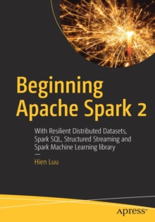 Beginning Apache Spark 2 : With Resilient Distributed Datasets, Spark SQL, Structured Streaming and Spark Machine Learning library, Paperback / softback Book
