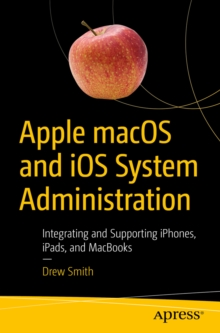 Apple macOS and iOS System Administration : Integrating and Supporting iPhones, iPads, and MacBooks