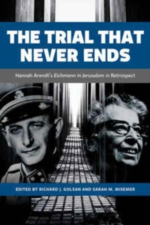 The Trial That Never Ends : Hannah Arendt's 'Eichmann in Jerusalem' in Retrospect, Hardback Book
