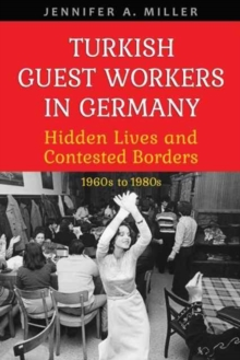 Turkish Guest Workers in Germany : Hidden Lives and Contested Borders, 1960s to 1980s, Paperback / softback Book