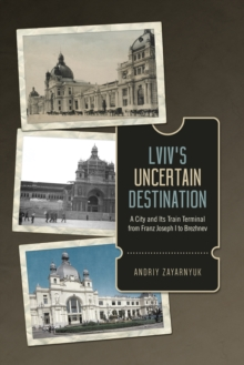 Lviv's Uncertain Destination : A City and Its Train Terminal from Franz Joseph I to Brezhnev, EPUB eBook
