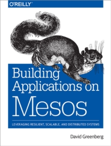 Building Applications on Mesos : Leveraging Resilient, Scalable, and Distributed Systems, Paperback Book