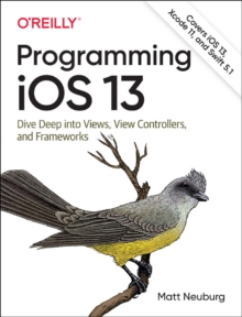 Programming iOS 13 : Dive Deep into Views, View Controllers, and Frameworks, Paperback / softback Book