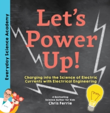 Let's Power Up! : Charging into the Science of Electric Currents with Electrical Engineering