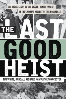 The Last Good Heist : The Inside Story of The Biggest Single Payday in the Criminal History of the Northeast, Paperback / softback Book
