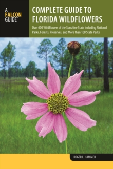 Complete Guide to Florida Wildflowers : Over 600 Wildflowers of the Sunshine State including National Parks, Forests, Preserves, and More than 160 State Parks, Paperback / softback Book