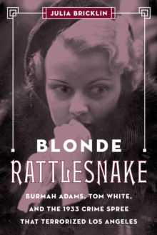 Blonde Rattlesnake : Burmah Adams, Tom White, and the 1933 Crime Spree that Terrorized Los Angeles, Hardback Book
