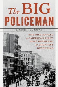 The Big Policeman : The Rise and Fall of America's First, Most Ruthless, and Greatest Detective