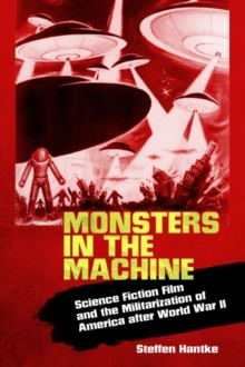 Monsters in the Machine : Science Fiction Film and the Militarization of America after World War II, Paperback / softback Book