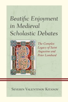 Beatific Enjoyment in Medieval Scholastic Debates : The Complex Legacy of Saint Augustine and Peter Lombard, Paperback / softback Book