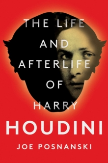 The Life and Afterlife of Harry Houdini, Hardback Book